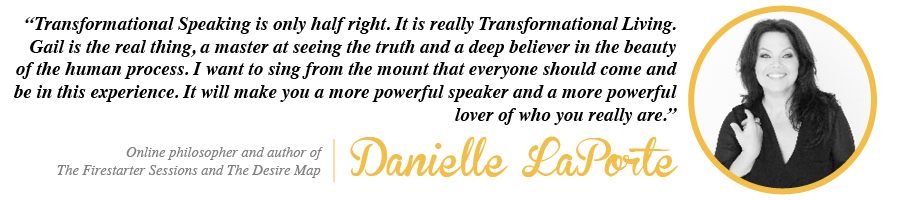 Transformational Speaking is only half right. It is really Transformational Living. Gail is the real thing, a master at seeing the truth and a deep believer in the beauty of the human process. I want to sing from the mount that everyone should come and be in this experience. It will make you a more powerful speaker and a more powerful lover of who you really are. - Danielle LaPorte