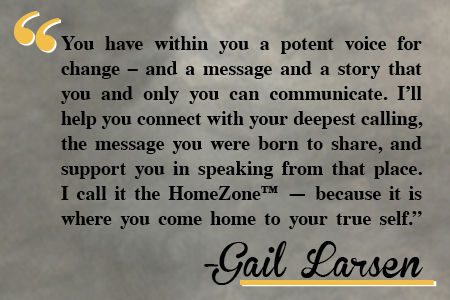 You have within you a potent voice for change - and a message and a story that you and only you can communicate. I'll help you connect with your deepest calling, the message you were born to share, and support you in speaking from that place. I call it the HomeZone - because it is where you come home to your true self.