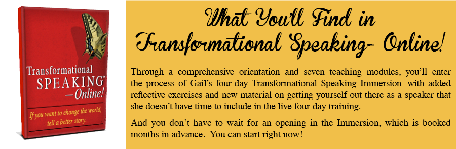 What you'll find in Transformational Speaking - Online! Through a comprehensive orientation and seven teaching modules, you'll enter the process of Gail's four-day Transformational Speaking Immersion - with added reflective exercises and new material on getting yourself out there as a speaker that she doesn't have time to include in the live four-day training. And you don't have to wait for an opening in the Immersion, which is booked months in advance. You can start right now!