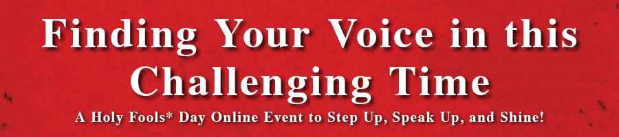 Finding Your Voice in this Challenging Time - A Holy Fools Day Online Event to Step Up, Speak Up, and Shine!