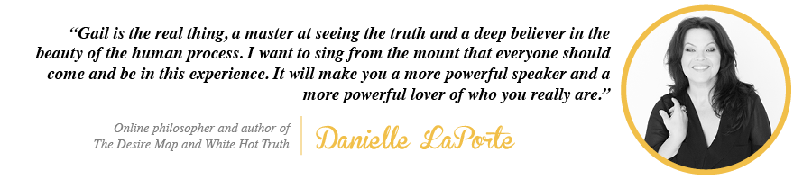 Gail is the real thing, a master at seeing the truth and a deep believer in the beauty of the human process. I want to sing from the mount that everyone should come and be in this experience. - Danielle LaPorte, Online philosopher and author of The Desire Map and White Hot Truth