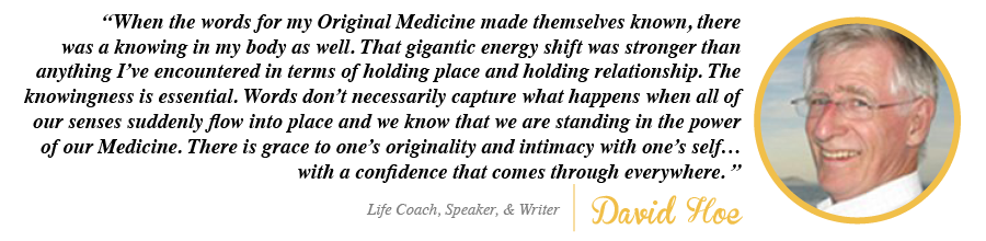 When the words for my Original Medicine made themselves known, there was a knowing in my body as well. - David Hoe, Life Coach, Speaker and Writer