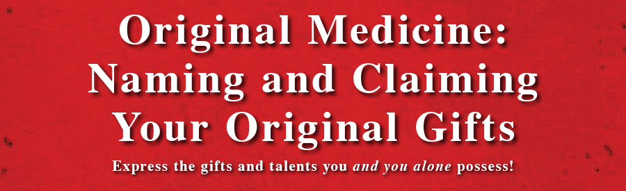 Original Medicine: Naming and Claiming Your Original Gifts - Express the gifts and talents you and you alone possess!