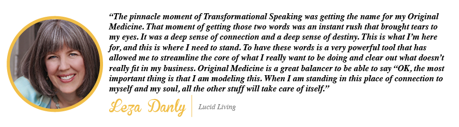 The pinnacle moment of Transformational Speaking was getting the name for my Original Medicine. - Leza Danly, Lucid Living